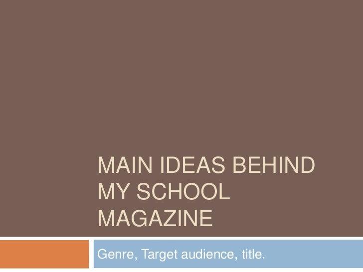 Main ideas behind my school magazine<br />Genre, Target audience, title.<br />