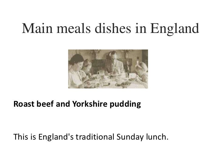 Main meals dishes in England<br />Roast beef and Yorkshire pudding<br />This is England's traditionalSunday lunch.<br />