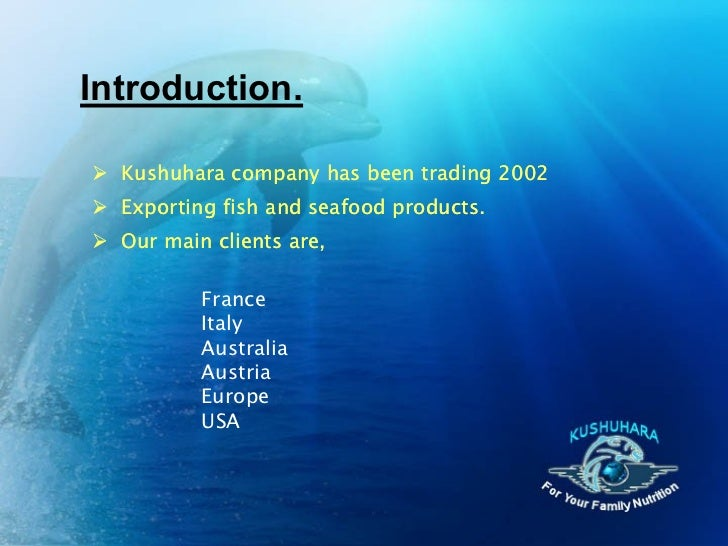 Introduction. Kushuhara company has been trading 2002 Exporting fish and seafood products. Our main clients are,       ...