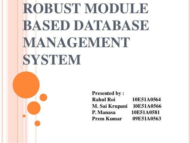 ROBUST MODULE BASED DATABASE MANAGEMENT SYSTEM Presented by : Rahul Roi M. Sai Krupani P. Manasa Prem Kumar  10E51A0564 10...