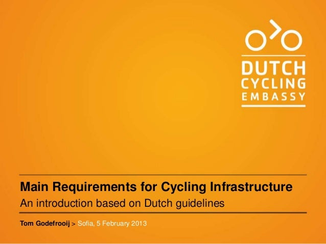 Main Requirements for Cycling InfrastructureAn introduction based on Dutch guidelinesTom Godefrooij > Sofia, 5 February 2013