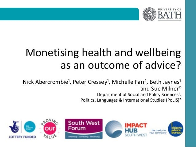 Monetising health and wellbeing as an outcome of advice? Nick Abercrombie¹, Peter Cressey¹, Michelle Farr¹, Beth Jaynes¹ a...