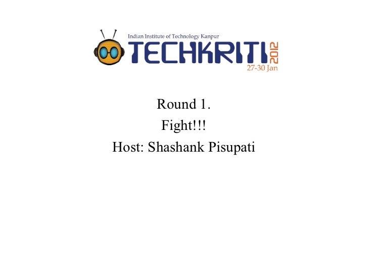 Round 1.        Fight!!!Host: Shashank Pisupati