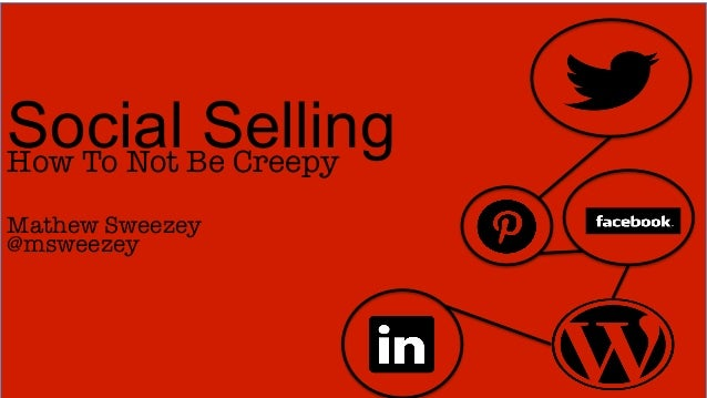 Social Be Creepy How To Not           Selling Mathew Sweezey@msweezey