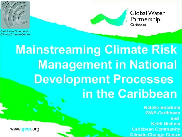 Mainstreaming Climate Risk Management in National Development Processes in the Caribbean Natalie Boodram GWP-Caribbean and...