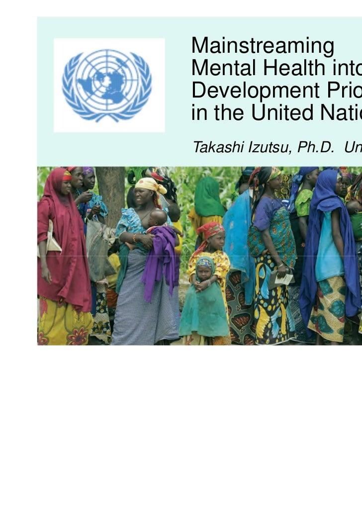 MainstreamingMental Health into theDevelopment Prioritiesin the United NationsTakashi Izutsu, Ph.D. United Nations