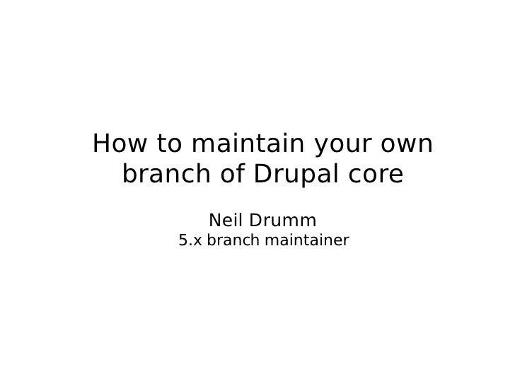 <ul><ul><li>How to maintain your own </li></ul></ul><ul><ul><li>branch of Drupal core </li></ul></ul><ul><ul><li>Neil Drum...
