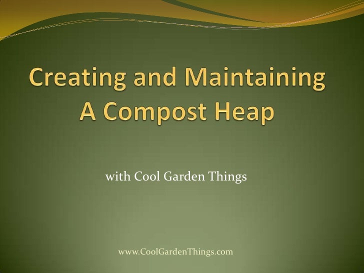 Creating and Maintaining A Compost Heap<br />withCool Garden Things<br />www.CoolGardenThings.com<br />