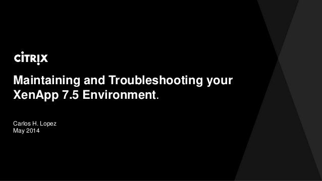 Maintaining and Troubleshooting your XenApp 7.5 Environment. Carlos H. Lopez May 2014