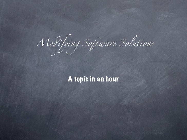 "Mo!fying So""ware Solutions           A topic in an hour"