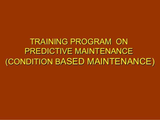 TRAINING PROGRAM ONTRAINING PROGRAM ON PREDICTIVE MAINTENANCEPREDICTIVE MAINTENANCE (CONDITION B(CONDITION BASED MAINTENAN...