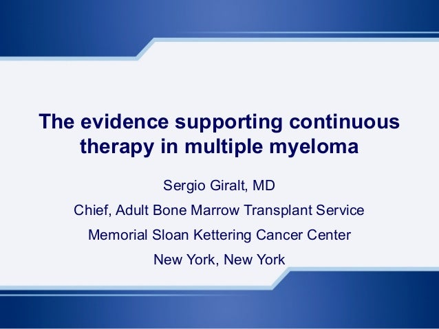 The evidence supporting continuous therapy in multiple myeloma Sergio Giralt, MD Chief, Adult Bone Marrow Transplant Servi...