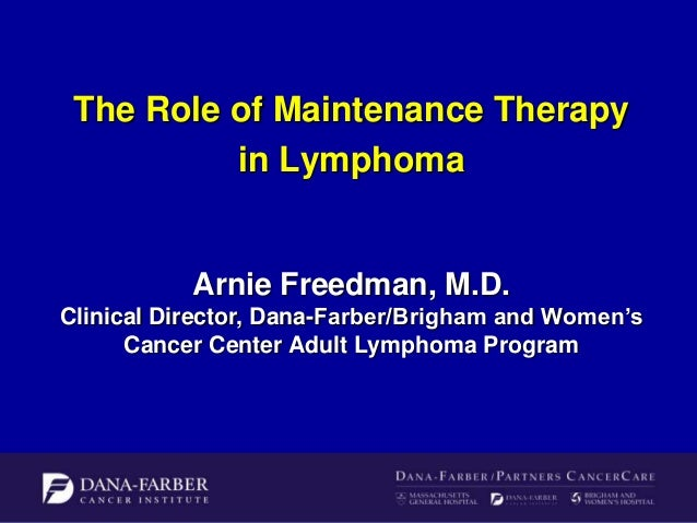 The Role of Maintenance Therapy in Lymphoma  Arnie Freedman, M.D. Clinical Director, Dana-Farber/Brigham and Women's Cance...