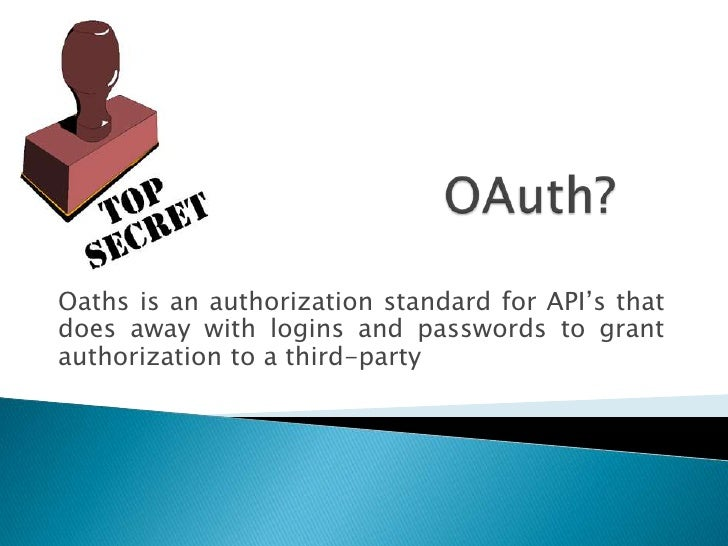 OAuth?<br />Oaths is an authorization standard for API's that does away with logins and passwords to grant authorization t...
