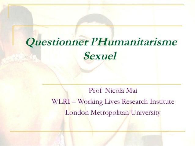 Questionner l'Humanitarisme Sexuel Prof Nicola Mai WLRI – Working Lives Research Institute London Metropolitan University