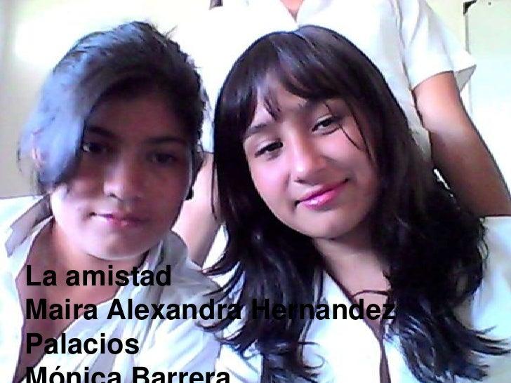 La amistad<br />Maira Alexandra Hernandez Palacios<br />Mónica Barrera<br />