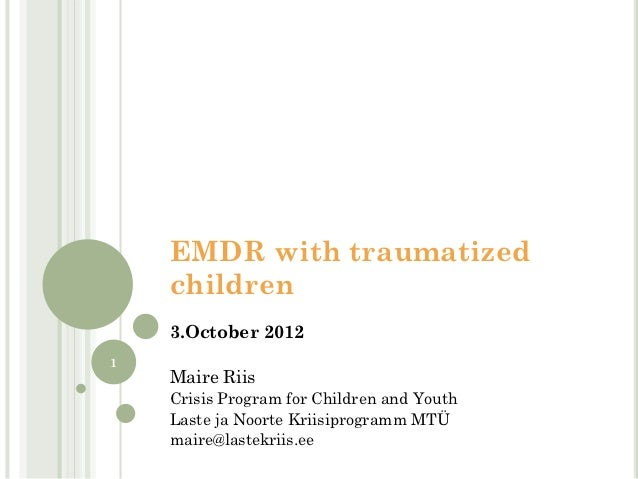 EMDR with traumatized    children    3.October 20121    Maire Riis    Crisis Program for Children and Youth    Laste ja No...