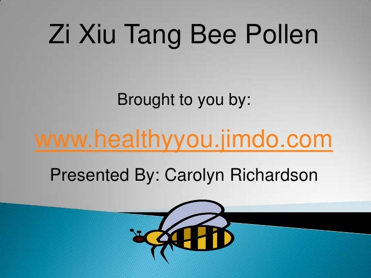 Zi Xiu Tang Bee Pollen<br />Brought to you by:<br />www.healthyyou.jimdo.com<br />Presented By: Carolyn Richardson<br />