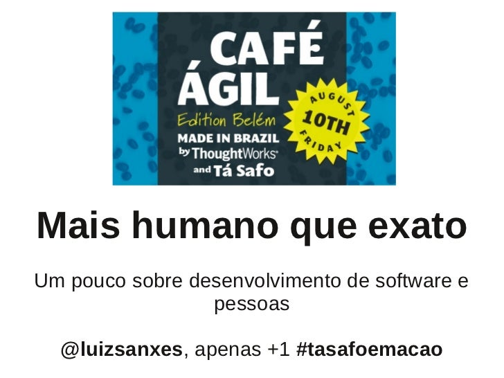 Mais humano que exatoUm pouco sobre desenvolvimento de software e                 pessoas  @luizsanxes, apenas +1 #tasafoe...