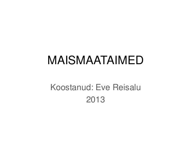 MAISMAATAIMED Koostanud: Eve Reisalu 2013