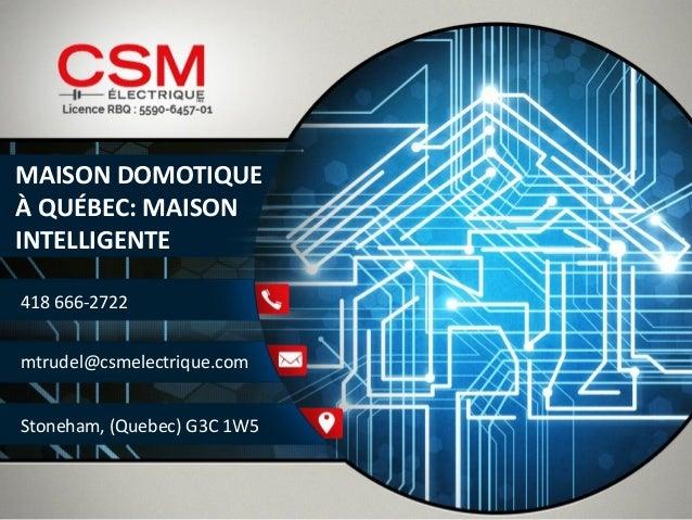 MAISON DOMOTIQUE  À QUÉBEC: MAISON  INTELLIGENTE  418 666-2722  mtrudel@csmelectrique.com  Stoneham, (Quebec) G3C 1W5