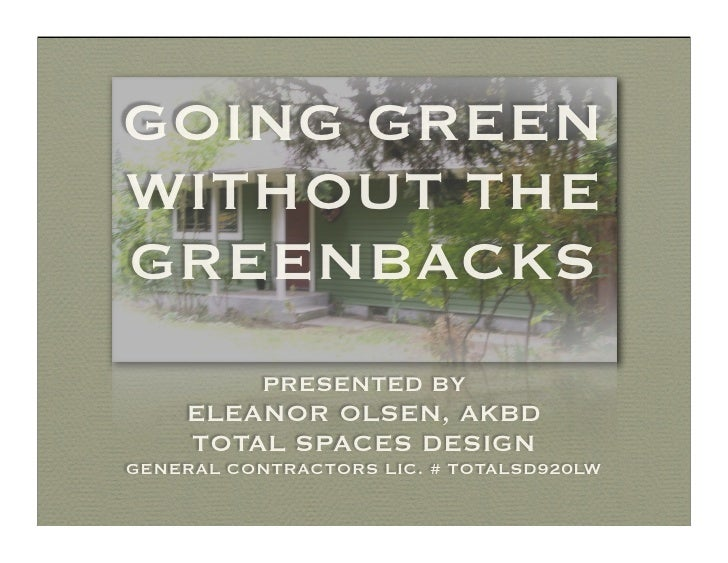 GOING GREEN WITHOUT THE GREENBACKS            PRESENTED BY     ELEANOR OLSEN, AKBD     TOTAL SPACES DESIGN GENERAL CONTRAC...