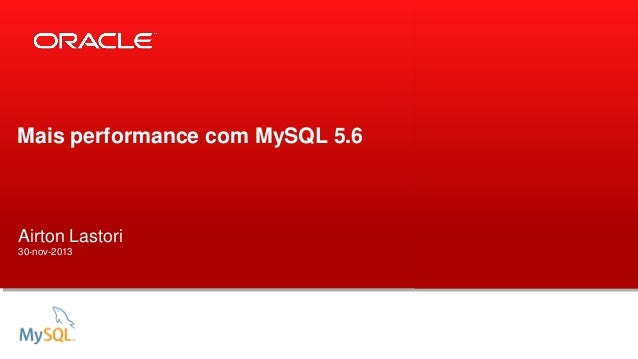 Mais performance com MySQL 5.6  Airton Lastori 30-nov-2013