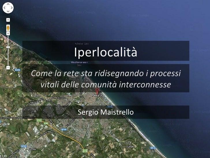 IperlocalitàCome la rete sta ridisegnando i processi  vitali delle comunità interconnesse            Sergio Maistrello