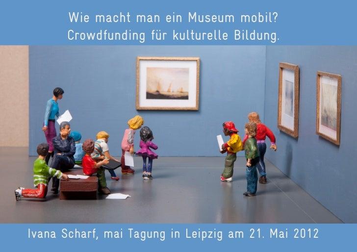 Wie macht man ein Museum mobil?      Crowdfunding für kulturelle Bildung.Ivana Scharf, mai Tagung in Leipzig am 21. Mai 2012