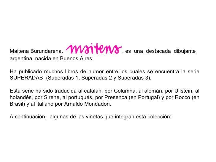 Maitena Burundarena,    , es  una  destacada  dibujante argentina, nacida en Buenos Aires. Ha publicado muchos libros de h...