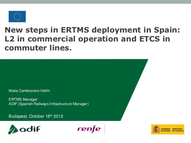New steps in ERTMS deployment in Spain:L2 in commercial operation and ETCS incommuter lines.Maite Cambronero HellínERTMS M...