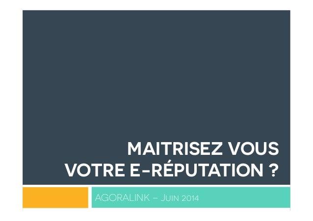 MAITRISEZ VOUS VOTRE E-RÉPUTATION ? AGORALINK – Juin 2014