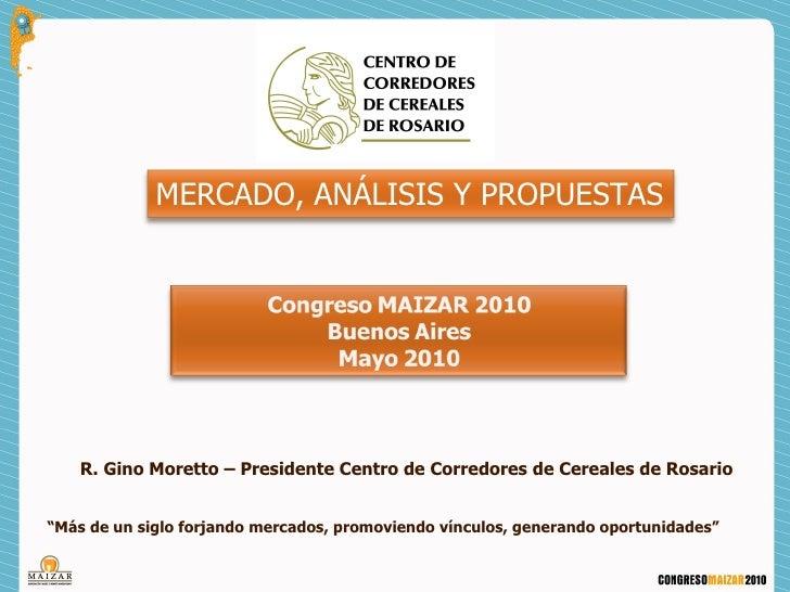 """MERCADO, ANÁLISIS Y PROPUESTAS    R. Gino Moretto – Presidente Centro de Corredores de Cereales de Rosario""""Más de un siglo..."""