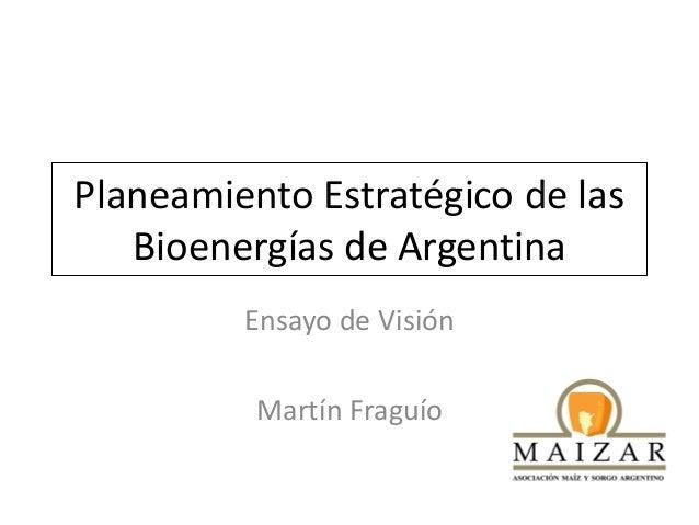 Planeamiento Estratégico de las Bioenergías de Argentina Ensayo de Visión Martín Fraguío