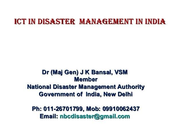 ICT IN DISASTER MANAGEMENT IN INDIAICT IN DISASTER MANAGEMENT IN INDIA Dr (Maj Gen) J K Bansal, VSMDr (Maj Gen) J K Bansal...