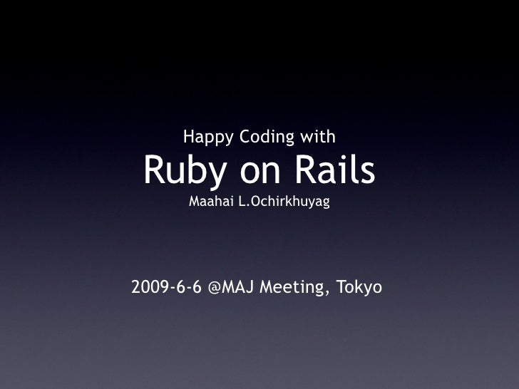 Happy Coding with   Ruby on Rails       Maahai L.Ochirkhuyag     2009-6-6 @MAJ Meeting, Tokyo