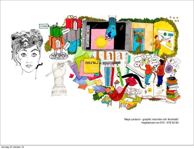 Maja Larsson - graphic recorder och illustratör majalarsson.se 072 - 576 32 92  söndag 27 oktober 13
