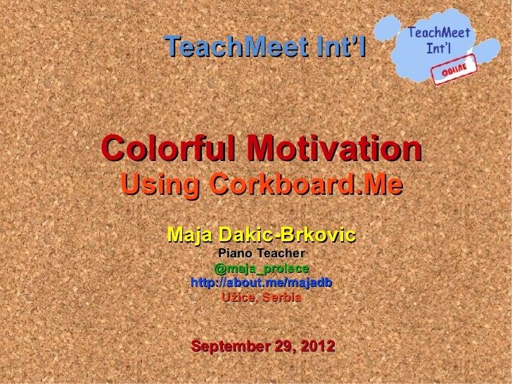 TeachMeet Int'lColorful Motivation Using Corkboard.Me   Maja Dakic-Brkovic          Piano Teacher         @maja_prolece   ...