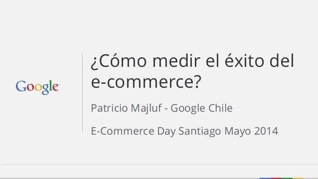 Patricio Majluf - Google Chile E-Commerce Day Santiago Mayo 2014 ¿Cómo medir el éxito del e-commerce?
