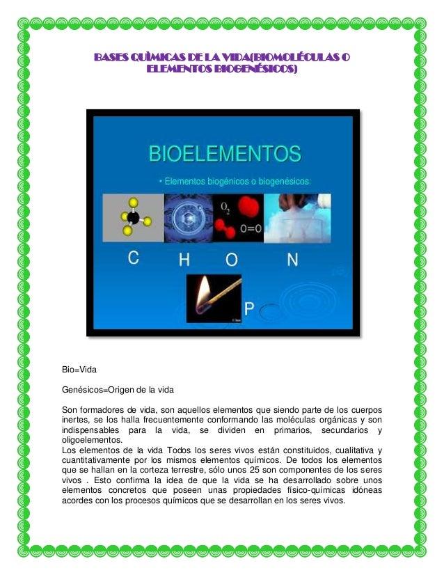 BASES QUÌMICAS DE LA VIDA(BIOMOLÉCULAS O ELEMENTOS BIOGENÉSICOS)  Bio=Vida Genésicos=Origen de la vida Son formadores de v...