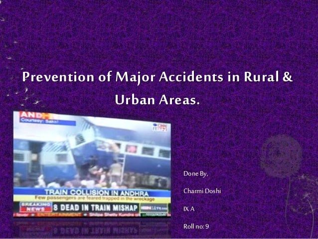 Prevention of Major Accidents in Rural & Urban Areas. DoneBy, CharmiDoshi IX A Rollno: 9