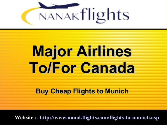 Major AirlinesMajor Airlines To/For CanadaTo/For Canada Website :-Website :- http://www.nanakflights.com/flights-to-munich...