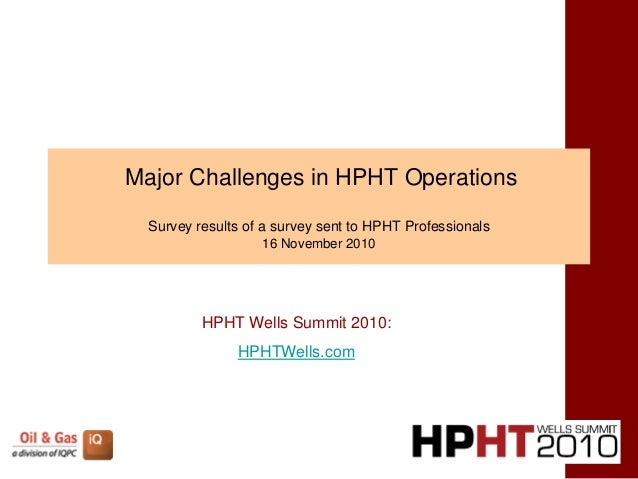 Major Challenges in HPHT Operations Survey results of a survey sent to HPHT Professionals 16 November 2010 HPHT Wells Summ...