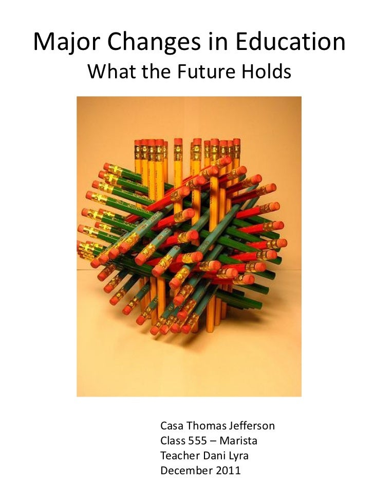 Major Changes in Education    What the Future Holds           Casa Thomas Jefferson           Class 555 – Marista         ...