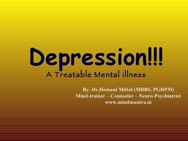 Depression!!! A Treatable Mental illness By- Dr.Hemant Mittal (MBBS, PGDPM) Mind-trainer – Counselor – Neuro-Psychiatrist ...