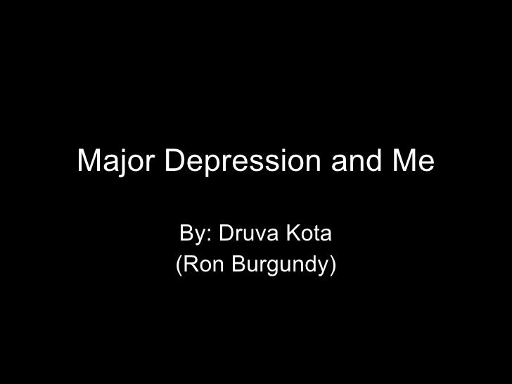 Major Depression and Me By: Druva Kota (Ron Burgundy)