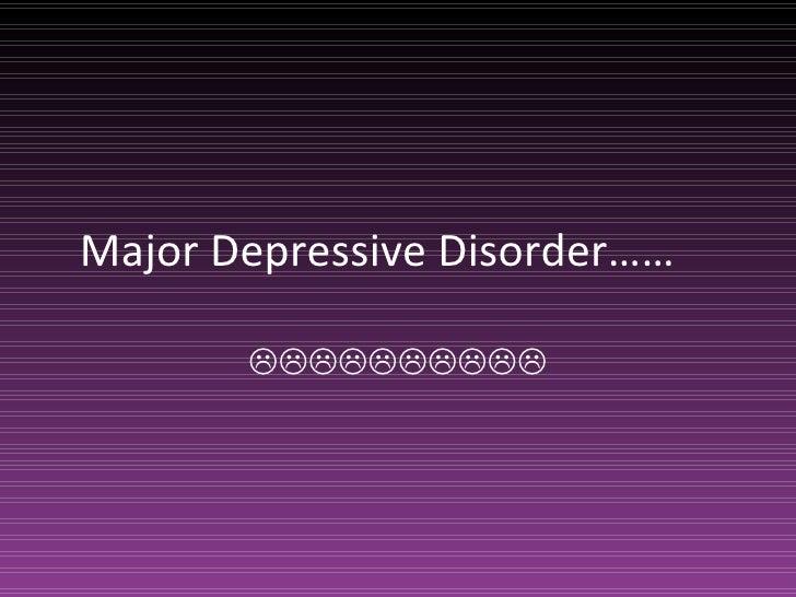Major Depressive Disorder…… 