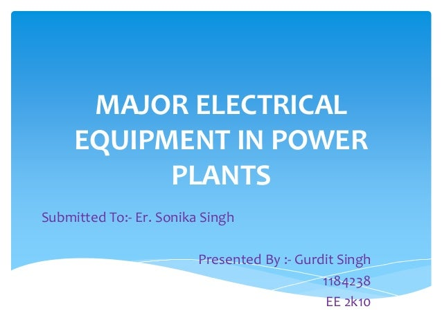 MAJOR ELECTRICAL EQUIPMENT IN POWER PLANTS Submitted To:- Er. Sonika Singh Presented By :- Gurdit Singh 1184238 EE 2k10