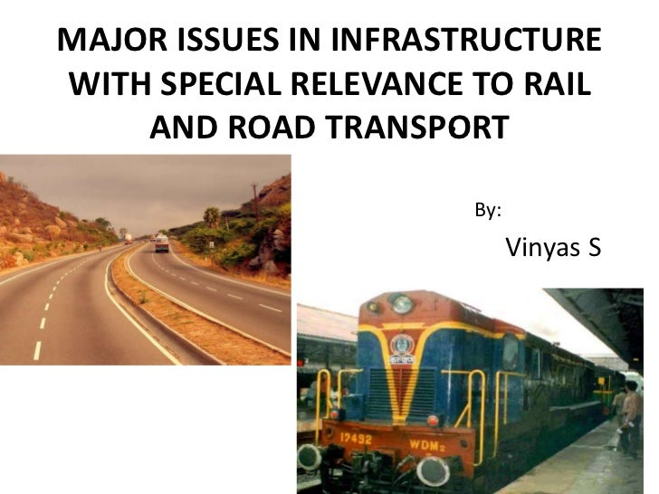 MAJOR ISSUES IN INFRASTRUCTURE WITH SPECIAL RELEVANCE TO RAIL AND ROAD TRANSPORT<br />By:<br />Vinyas S<br />