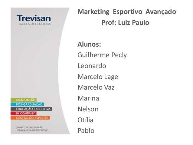 Marketing Esportivo Avançado Prof: Luiz Paulo Alunos: Guilherme Pecly Leonardo Marcelo Lage Marcelo Vaz Marina Nelson Otíl...